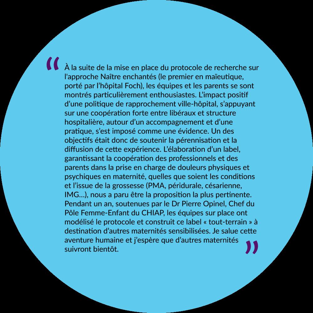 """image avec une citation de Joël Bouffies dans un disque bleu:""""À la suite de la mise en place du protocole de recherche sur l'approche Naître enchantés (le premier en maïeutique, porté par l'hôpital Foch), les équipes et les parents se sont montrés particulièrement enthousiastes. L'impact positif d'une politique de rapprochement ville-hôpital, s'appuyant sur une coopération forte entre libéraux et structure hospitalière, autour d'un accompagnement et d'une pratique, s'est imposé comme une évidence. Un des objectifs était donc de soutenir la pérennisation et la diffusion de cette expérience. L'élaboration d'un label, garantissant la coopération des professionnels et des parents dans la prise en charge de douleurs physiques et psychiques en maternité, quelles que soient les conditions et l'issue de la grossesse (PMA, péridurale, césarienne, IMG…), nous a paru être la proposition la plus pertinente. Pendant un an, soutenues par le Dr Pierre Opinel, Chef du Pôle Femme-Enfant du CHIAP, les équipes sur place ont modélisé le protocole et construit ce label « tout-terrain » à destination d'autres maternités sensibilisées. Je salue cette aventure humaine et j'espère que d'autres maternités suivront bientôt."""""""